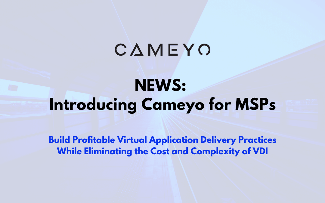 Cameyo Provides MSPs a Simple and Cost-Effective Way to Deliver Windows Applications to Any Device, at Scale