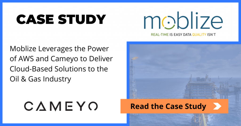 Moblize Leverages the Power of AWS and Cameyo to Deliver Cloud-Based Solutions to the Oil & Gas Industry