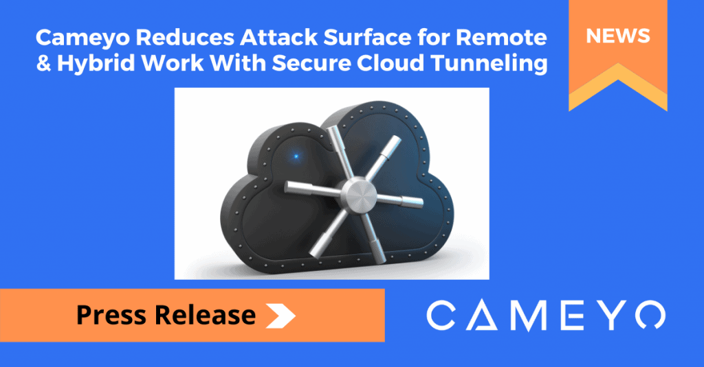 Cameyo Introduces Secure Cloud Tunneling to Further Reduce the Attack Surface for Remote & Hybrid Work Without VPNs